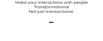 Make your interactions with people Transformational Not just transactional. -