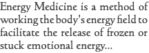 Energy Medicine is a method of working the body's energy field to facilitate the release of frozen or stuck emotional energy...
