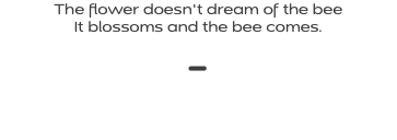 The flower doesn't dream of the bee It blossoms and the bee comes. -